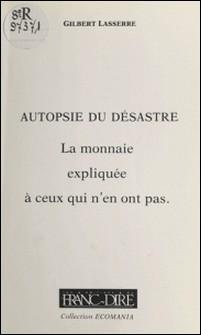 Autopsie du désastre : la monnaie expliquée à ceux qui n'en ont pas-Gilbert Lasserre