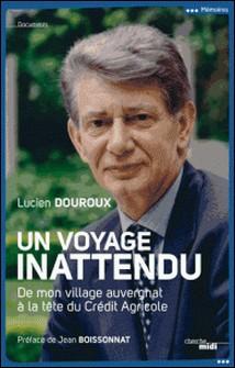 Un voyage inattendu - De mon village auvergnat à la tête du Crédit Agricole-Lucien DOUROUX