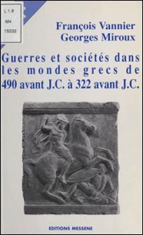 Guerres et sociétés dans les mondes grecs de 490 avant J. - C. à 322 avant J.C.-Georges Miroux , François Vannier