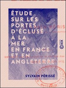 Étude sur les portes d'écluse à la mer en France et en Angleterre-Sylvain Périssé