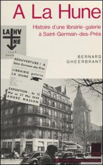 À la Hune - Histoire d'une librairie-galerie à Saint-Germain-des-Prés-Bernard Gheerbrant , Françoise Bonnefoy