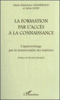 La formation par l'accès à la connaissance. L'apprentissage par la transversalité des matières-Marie-Madeleine Chasseriaud , Sylvie Levey
