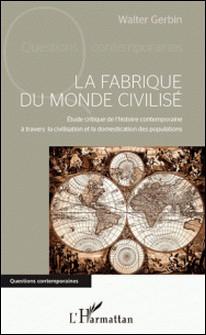 La fabrique du monde civilisé - Etude critique de l'histoire contemporaine à travers la civilisation et la domestication des populations-Walter Gerbin