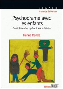 Psychodrame avec les enfants - Guérir les enfants grâce à leur créativité-Hanna Kende