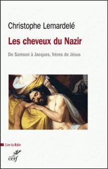 Les cheveux du Nazir - De Samson à Jacques, frères de Jésus-Christophe Lemardelé