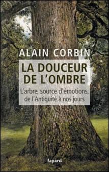 La douceur de l'ombre - L'arbre, source d'émotions, de l'Antiquité à nos jours-Alain Corbin