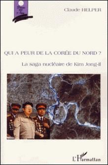 Qui a peur de la Corée du Nord ? - La saga nucléaire de Kim Jong-Il-Claude Helper