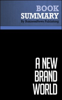 Summary: A New Brand World - Scott Bedbury - 8 Principles for Achieving Brand Leadership in the 21st Century-BusinessNews Publishing