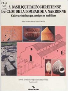 La basilique paléochrétienne du clos de la Lombarde à Narbonne : cadre archéologique, vestiges et mobiliers-Yves Solier