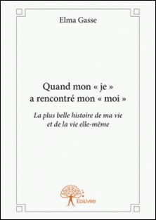 Quand mon « je » a rencontré mon « moi » - La plus belle histoire de ma vie et de la vie elle-même-Elma Gasse