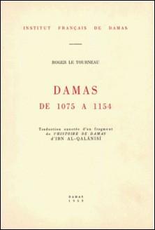 Damas de 1075 à 1154 - Traduction annotée d'un fragment de l'Histoire de Damas d'Ibn Al-Qalansi-Roger Le Tourneau