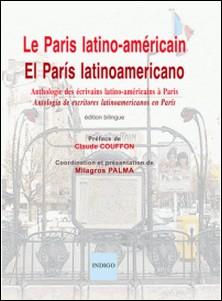 Le Paris latino-américain - Anthologie des écrivains latino-américains à Paris, XXe-XXIe siècles, édition bilingue français-espagnol-Milagros Palma