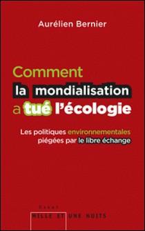 Comment la mondialisation a tué l'écologie - Les politiques environnementales piégées par le libre-échange-Aurélien Bernier