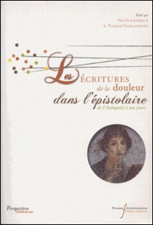 Les écritures de la douleur dans l'épistolaire de l'Antiquité à nos jours-Patrick Laurence , François Guillaumont