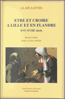 Être et croire à Lille et en Flandre - XVIe-XVIIIe siècle, recueil d'études-Collectif