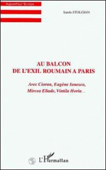 Au balcon de l'exil roumain à Paris - Avec Cioran, Eugène Ionesco, Mircea Eliade, Vintila Horia...-Sanda Stolojan