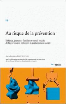Au risque de la prévention - Enfance, jeunesse, famille et travail social : de la prévention précoce à la participation sociale-Brigitte Vittori