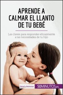 Aprende a calmar el llanto de tu bebé - Las claves para responder eficazmente a las necesidades de tu hijo-auteur