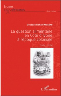 La question alimentaire en Côte d'Ivoire à l'époque coloniale (1904-1959)-Gouédan Richard Meignan