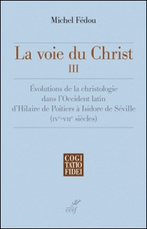 La voie du Christ, III - Évolutions de la christologie dans l'Occident latin d'Hilaire de Poitiers à Isidore de Séville-Michel Fédou