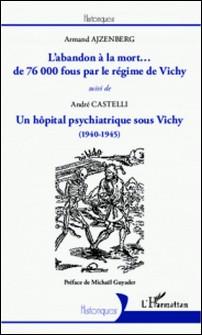 L'abandon à la mort... De 76000 fous par le régime de Vichy ; Un hôpital psychiatrique sous Vichy (1940-1945)-André Castelli
