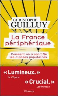 La France périphérique - Comment on a sacrifié les classes populaires-Christophe Guilluy