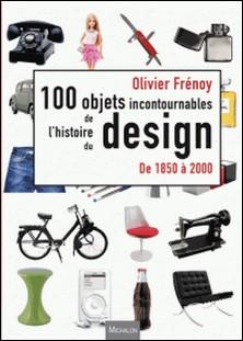 Les 100 objets incontournables de l'histoire du design - De 1850 à 2000-Olivier Frénoy