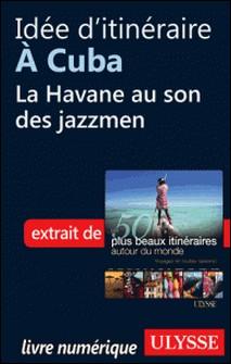 Les 50 plus beaux itinéraires autour du monde - Idée d'itinéraire à Cuba : La Havane au son des jazzmen-Philippe Bergeron , Emilie Marcil , Anne Bécel , Pascal Biet