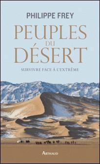Peuples du désert - Survivre face à l'extrême-Philippe Frey