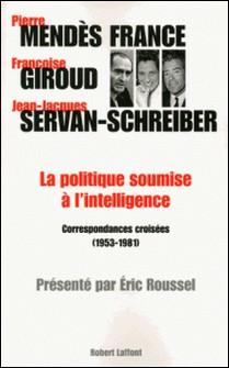 La politique soumise à l'intelligence - Correspondances croisées (1953-1981)-Pierre Mendès France , Françoise Giroud , Jean-Jacques Servan-Schreiber