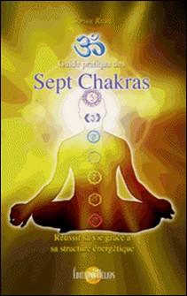 Guide pratique des Sept Chakras - Réussir sa vie grâce à sa structure énergétique-Sophie Riehl
