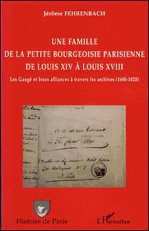 Une famille de la petite bourgeoisie parisienne de Louis XIV à Louis XVIII - Les Gaugé et leurs alliances à travers les archives (1680-1820)-Jérôme Fehrenbach
