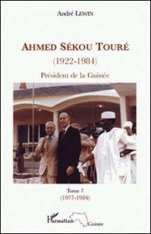 Ahmed Sékou Touré (1922-1984) - Président de la Guinée de 1958 à 1984, Tome 7-André Lewin