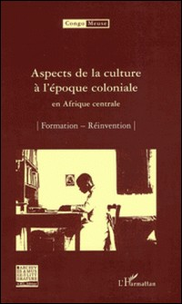 Aspects de la culture à l'époque coloniale en Afrique centrale - Volume 6 : Formation ; Réinvention-Marc Quaghebeur , Bibiane Tshibola Kalengayi