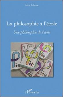 La philosophie à l'école - Une philosophie de l'école-Anne Lalanne