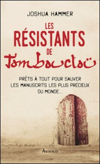Les Résistants de Tombouctou - Prêts à tout pour sauver les manuscrits les plus précieux du monde...-Joshua Hammer