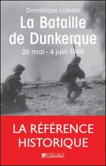 La bataille de Dunkerque - 26 mai-4 juin 1940, comment l'armée française a sauvé l'Angleterre-Dominique Lormier
