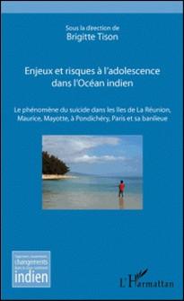 Enjeux et risques à l'adolescence dans l'Océan indien - Le phénomène du suicide dans les îles de La Réunion, Maurice, Mayotte, à Pondichéry, Paris et sa banlieue-Brigitte Tison