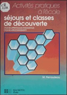 SEJOURS ET CLASSES DE DECOUVERTE. Cycles des apprentissages fondamentaux, cycle des approfondissements-Michel Perraudeau