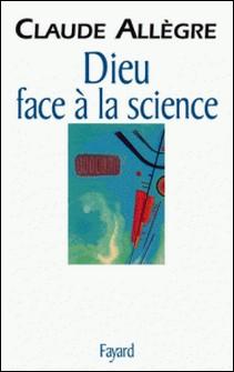 Dieu face à la science - Comment peut-on être croyant aujourd'hui ?-Claude Allègre