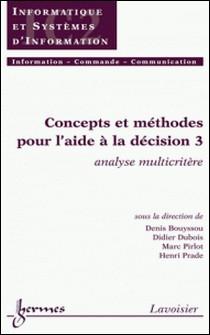 Concepts et méthodes pour l'aide à la décision - Volume 3, Analyse multicritère-Denis Bouyssou , Didier Dubois , Marc Pirlot , Henri Prade