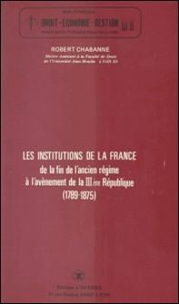 Les Institutions de la France, de la fin de l'Ancien Régime à l'avènement de la IIIe République (1789-1875)-Robert Chabanne