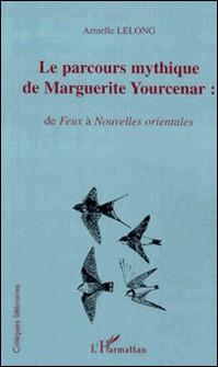 Le parcours mythique de Marguerite Yourcenar : de Feux à Nouvelles orientales-Armelle Lelong