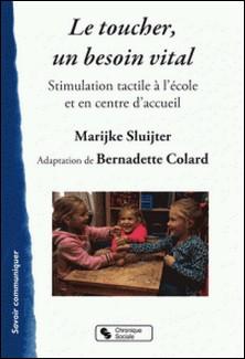 Le toucher, un besoin vital - Stimulation tacticle à l'école et en centre d'accueil-Marijke Sluijter , Bernadette Colard