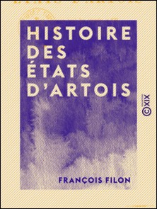 Histoire des états d'Artois - Depuis leur origine jusqu'à 1789-François Filon