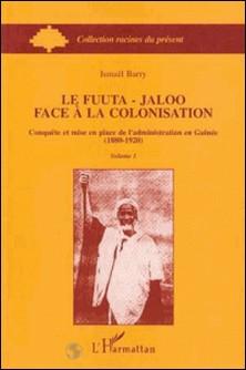 Le Fuuta-Jaloo face à la colonisation - Conquête et mise en place de l'administration en Guinée-Ismaël Barry