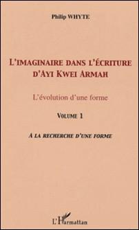 L'imaginaire dans l'écriture d'Ayi Kwei Armah - L'évolution d'une forme - Volume 1, A la recherche d'une forme-Philip Whyte