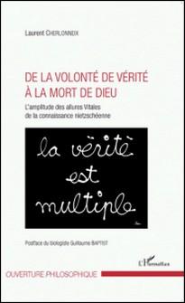 De la volonté de vérité à la mort de Dieu - L'amplitude des allures vitales de la connaissance nietzschéenne-Laurent Cherlonneix