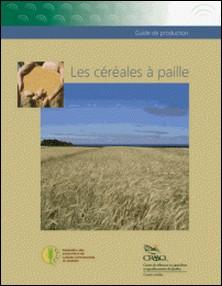 Les céréales à paille - Guide de production-Guy Beauregard , Danielle Bernier , Jean Cantin , Yves Dion , Julie Durand