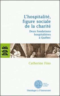 L'hospitalité, figure sociale de la charité - Deux fondations hospitalières à Québec-Catherine Fino